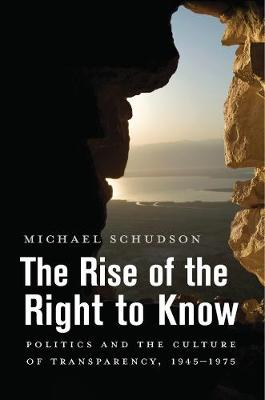 The Rise of the Right to Know: Politics and the Culture of Transparency, 1945-1975 by Michael Schudson