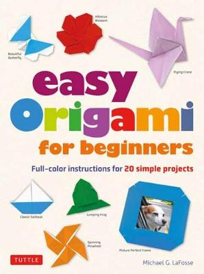 Easy Origami for Beginners: Full-color instructions for 20 simple projects by Michael G. LaFosse