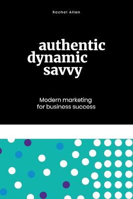 Authentic, Dynamic, Savvy: Modern Marketing for Business Success book