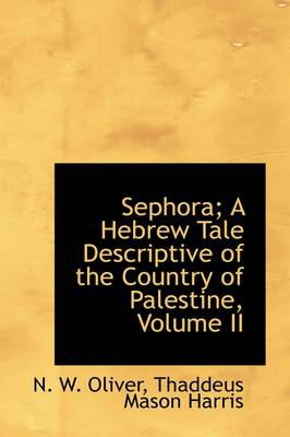 Sephora; A Hebrew Tale Descriptive of the Country of Palestine, Volume II by Thaddeus Mason Harris N W Oliver