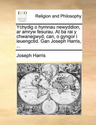 Ychydig O Hymnau Newyddion, AR Amryw Fesurau. at Ba Rai Y Chwanegwyd, Can, O Gyngor I Ieuengctid. Gan Joseph Harris, ... by Joseph Harris