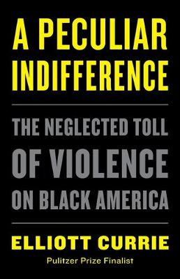 A Peculiar Indifference: The Neglected Toll of Violence on Black America by Elliott Currie