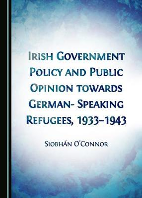 Irish Government Policy and Public Opinion towards German-Speaking Refugees, 1933-1943 by Siobhan O'Connor