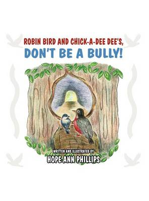 Robin Bird and Chick-A-Dee Dee's, Don't Be a Bully! by Hope Ann Phillips