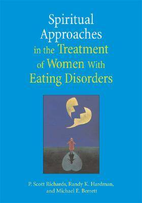 Spiritual Approaches in the Treatment of Women with Eating Disorders by Scott P. Richards