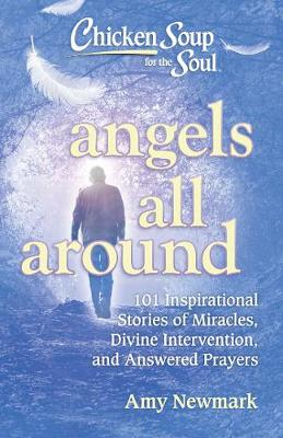 Chicken Soup for the Soul: Angels All Around: 101 Inspirational Stories of Miracles, Divine Intervention, and Answered Prayers by Amy Newmark