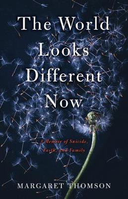 The World Looks Different Now: A Memoir of Suicide, Faith, and Family by Margaret Thomson