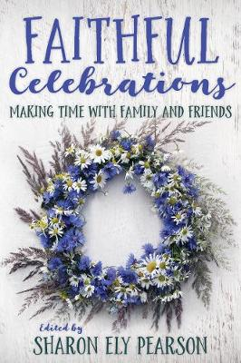 Faithful Celebrations: Making Time with Family and Friends by Sharon Ely Pearson