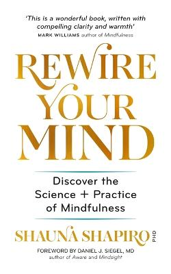 Rewire Your Mind: Discover the science and practice of mindfulness by Dr Shauna Shapiro