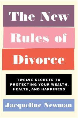 The New Rules of Divorce: Twelve Secrets to Protecting Your Wealth, Health, and Happiness by Jacqueline Newman