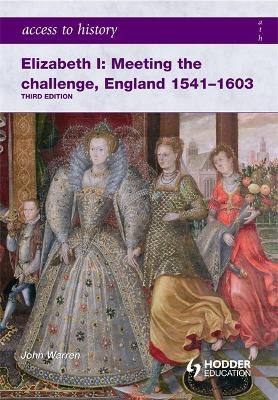 Access to History: Elizabeth I Meeting the Challenge:England 1541-1603 by John Warren