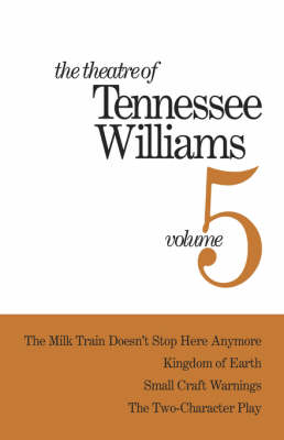 Theatre of Tennessee Williams Volume V: The Milk Train Doesn't Stop Here Anymore, Kingdom of Earth, Small Craft Warnings, The Two-Character Play by Tennessee Williams