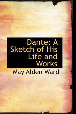 Dante: A Sketch of His Life and Works by May Alden Ward