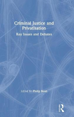 Criminal Justice and Privatisation: Key Issues and Debates by Philip Bean