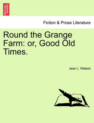 Round the Grange Farm: Or, Good Old Times. by Jean L Watson