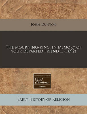 The Mourning-Ring, in Memory of Your Departed Friend ... (1692) by John Dunton