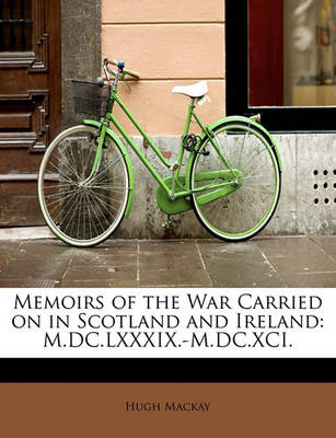 Memoirs of the War Carried on in Scotland and Ireland: M.DC.LXXXIX.-M.DC.XCI. by Dr Hugh MacKay