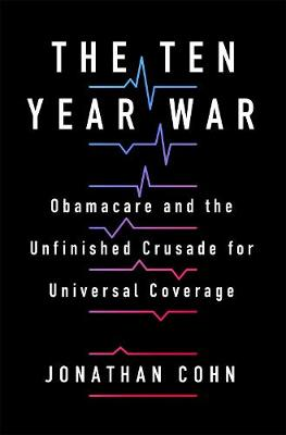 The Ten Year War: Obamacare and the Unfinished Crusade for Universal Coverage by Jonathan Cohn