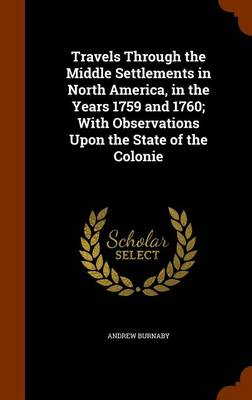 Travels Through the Middle Settlements in North America, in the Years 1759 and 1760; With Observations Upon the State of the Colonie by Andrew Burnaby