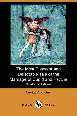 The Most Pleasant and Delectable Tale of the Marriage of Cupid and Psyche (Illustrated Edition) (Dodo Press) by Lucius Apuleius