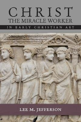 Christ Miracle Worker in Early Christian Art by Lee M. Jefferson