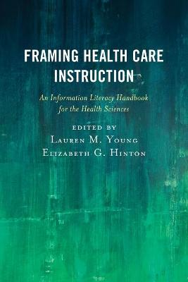Framing Health Care Instruction: An Information Literacy Handbook for the Health Sciences by Lauren M. Young