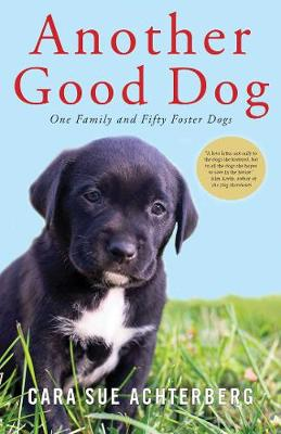 Another Good Dog - One Family and Fifty Foster Dogs by Cara Sue Achterberg