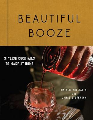 Beautiful Booze: Stylish Cocktails to Make at Home by Natalie Migliarini
