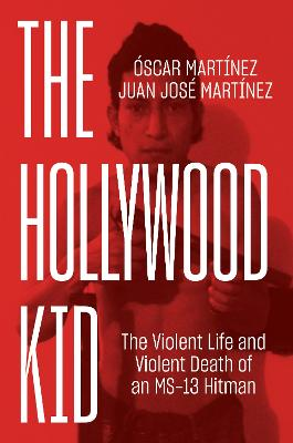 The Hollywood Kid: The Violent Life and Violent Death of an Ms-13 Hitman book