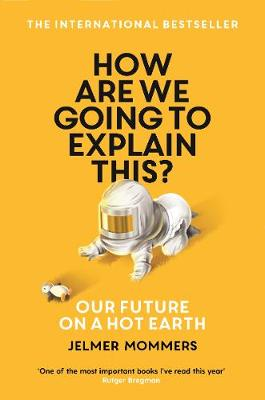 How Are We Going to Explain This?: Our Future on a Hot Earth by Jelmer Mommers