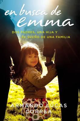 En Busca de Emma: DOS Padres, Una Hija Y El Sue o de Una Familia by Armando Lucas Correa