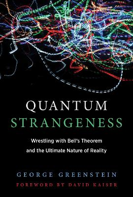 Quantum Strangeness: Wrestling with Bell's Theorem and the Ultimate Nature of Reality by George S. Greenstein