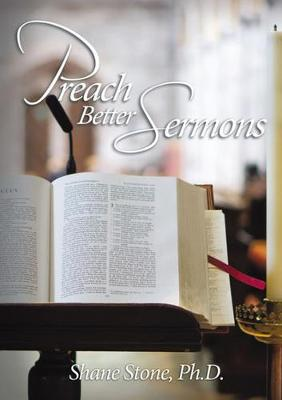 Preach Better Sermons by Shane Stone PhD