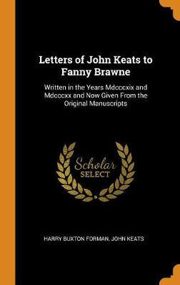 Letters of John Keats to Fanny Brawne: Written in the Years MDCCCXIX and MDCCCXX and Now Given from the Original Manuscripts by Harry Buxton Forman