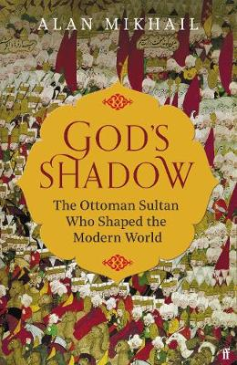 God's Shadow: The Ottoman Sultan Who Shaped the Modern World book