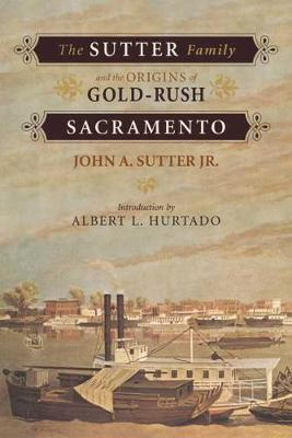 The Sutter Family and the Origins of Gold-rush Sacremento by J.A. Sutter