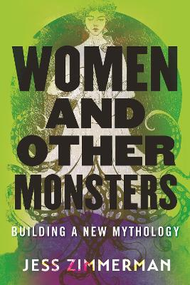 Women and Other Monsters: Building a New Mythology by Jess Zimmerman