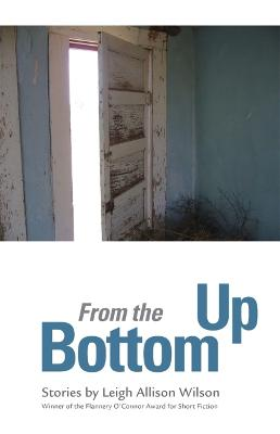 From the Bottom Up by Leigh Allison Wilson