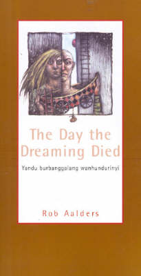 The Day the Dreaming Died: Kampira Marrathalpu Palungkirri by Rob Aalders