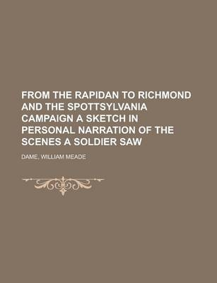 From the Rapidan to Richmond and the Spottsylvania Campaign a Sketch in Personal Narration of the Scenes a Soldier Saw by William Meade Dame