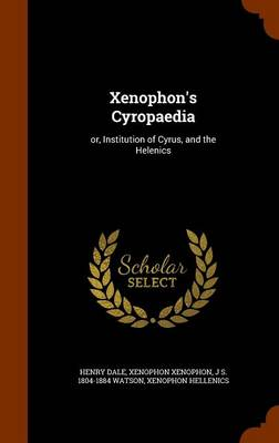 Xenophon's Cyropaedia: Or, Institution of Cyrus, and the Helenics by Henry Dale