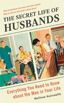 The Secret Life of Husbands: Everything You Need to Know About the Man in Your Life by Melissa Katsoulis