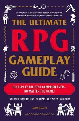 The Ultimate RPG Gameplay Guide: Role-Play the Best Campaign Ever-No Matter the Game! by James D'Amato