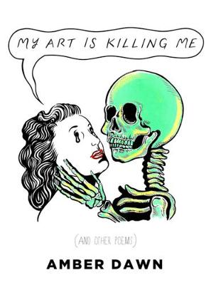 My Art Is Killing Me And Other Poems by Amber Dawn