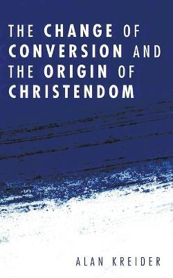 The Change of Conversion and the Origin of Christendom by Alan Kreider