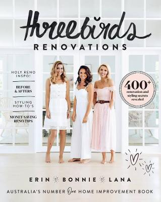 Three Birds Renovations: 400+ Renovation and Styling Secrets Revealed by Bonnie Hindmarsh