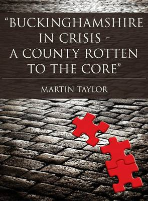 Buckinghamshire in Crisis: A County Rotten to the Core by Martin Taylor