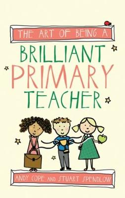 The Art of Being A Brilliant Primary Teacher by Andy Cope