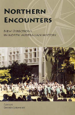 Northern Encounters: New Directions in North Australian History by David Carment