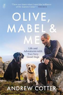 Olive, Mabel and Me: Life and Adventures with Two Very Good Dogs by Andrew Cotter